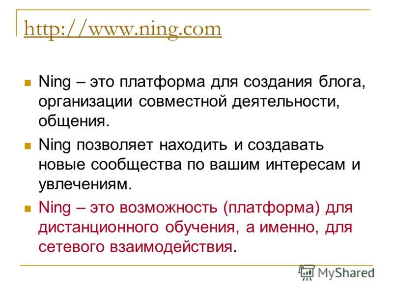 http://www.ning.com Ning – это платформа для создания блога, организации совместной деятельности, общения. Ning позволяет находить и создавать новые сообщества по вашим интересам и увлечениям. Ning – это возможность (платформа) для дистанционного обу