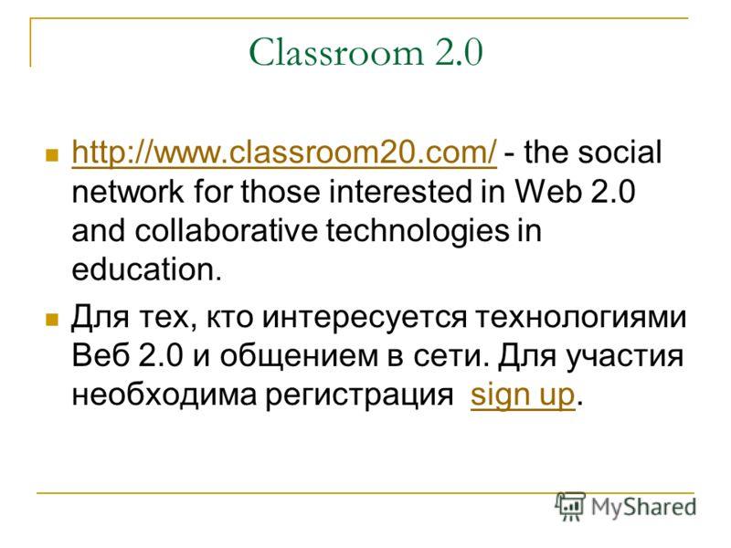 Classroom 2.0 http://www.classroom20.com/ - the social network for those interested in Web 2.0 and collaborative technologies in education. http://www.classroom20.com/ Для тех, кто интересуется технологиями Веб 2.0 и общением в сети. Для участия необ