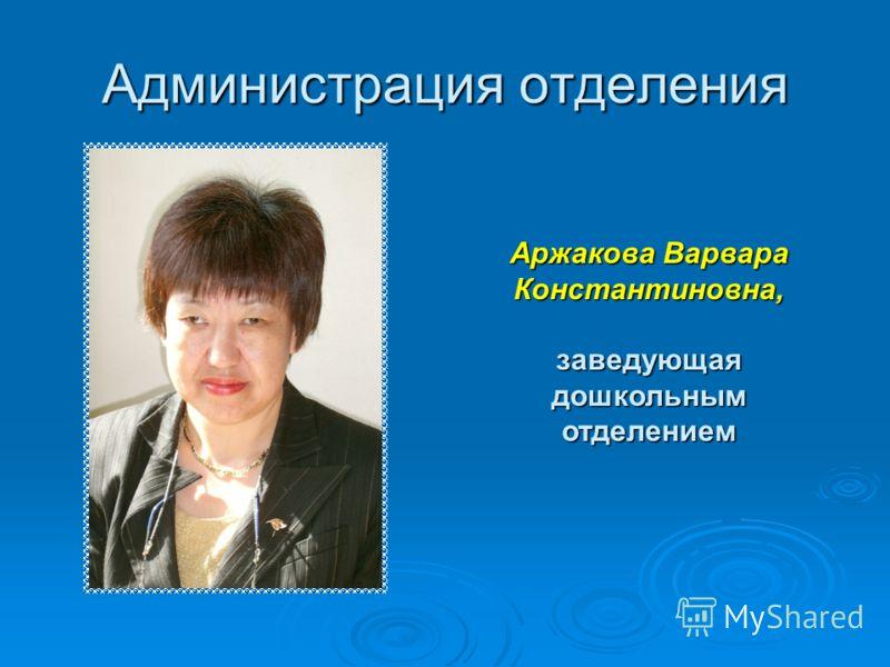 Администрация отделения Аржакова Варвара Константиновна, заведующая дошкольным отделением