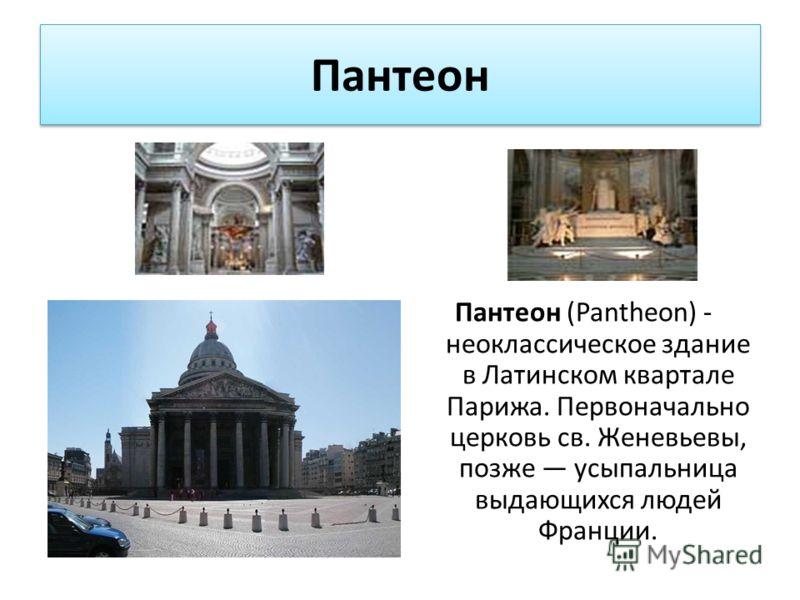 Пантеон Пантеон (Pantheon) - неоклассическое здание в Латинском квартале Парижа. Первоначально церковь св. Женевьевы, позже усыпальница выдающихся людей Франции.