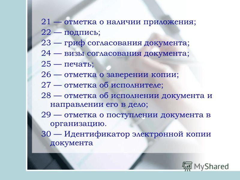 21 отметка о наличии приложения; 22 подпись; 23 гриф согласования документа; 24 визы согласования документа; 25 печать; 26 отметка о заверении копии; 27 отметка об исполнителе; 28 отметка об исполнении документа и направлении его в дело; 29 отметка о
