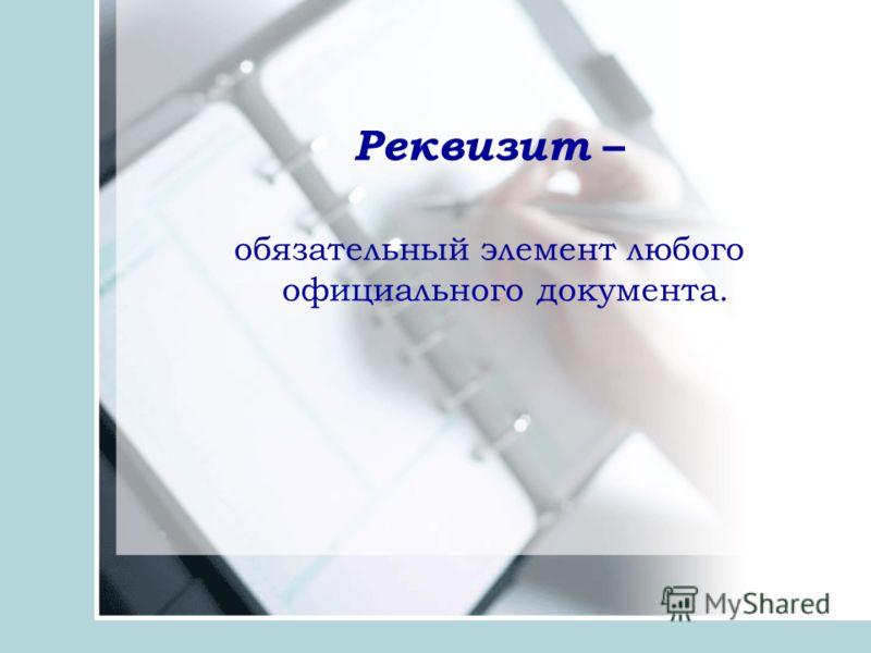 Реквизит – обязательный элемент любого официального документа.