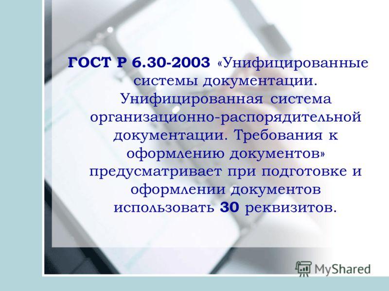 ГОСТ Р 6.30-2003 «Унифицированные системы документации. Унифицированная система организационно-распорядительной документации. Требования к оформлению документов» предусматривает при подготовке и оформлении документов использовать 30 р еквизитов.