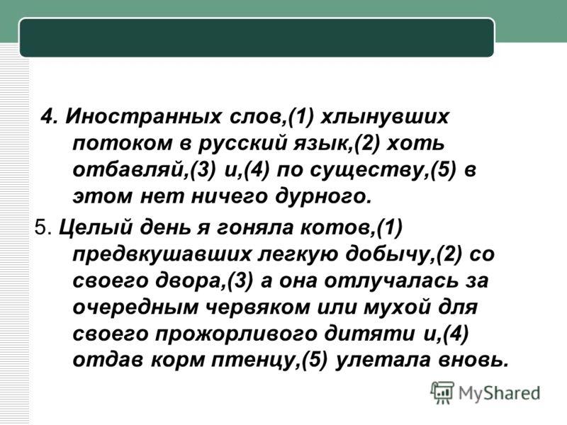 4. Иностранных слов,(1) хлынувших потоком в русский язык,(2) хоть отбавляй,(3) и,(4) по существу,(5) в этом нет ничего дурного. 5. Целый день я гоняла котов,(1) предвкушавших легкую добычу,(2) со своего двора,(3) а она отлучалась за очередным червяко