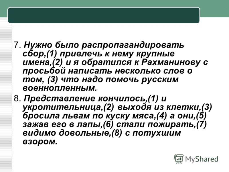 7. Нужно было распропагандировать сбор,(1) привлечь к нему крупные имена,(2) и я обратился к Рахманинову с просьбой написать несколько слов о том, (3) что надо помочь русским военнопленным. 8. Представление кончилось,(1) и укротительница,(2) выходя и