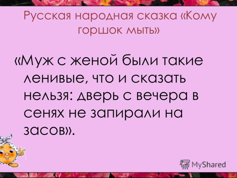 Русская народная сказка «Кому горшок мыть» «Муж с женой были такие ленивые, что и сказать нельзя: дверь с вечера в сенях не запирали на засов».