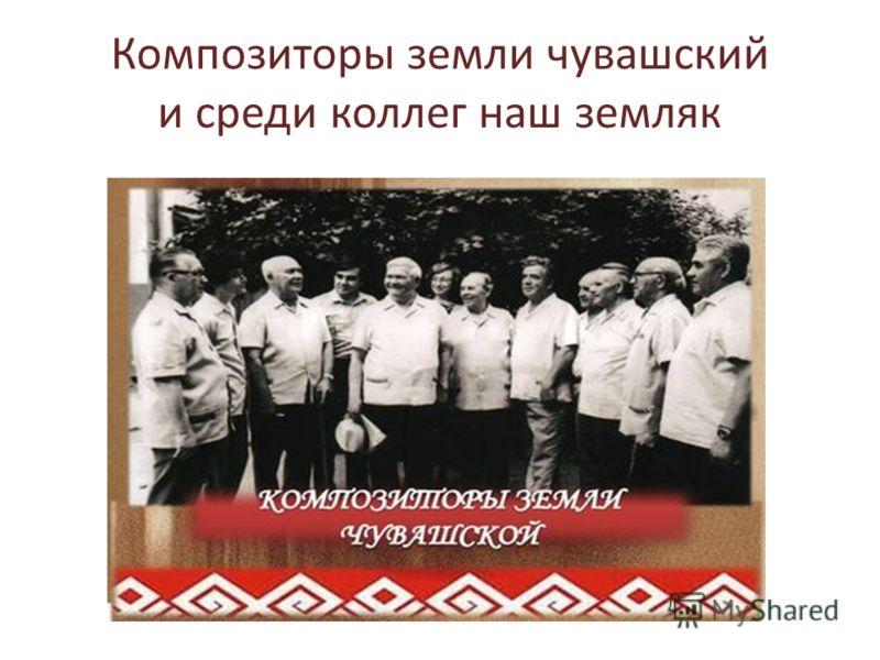 Композиторы земли чувашский и среди коллег наш земляк