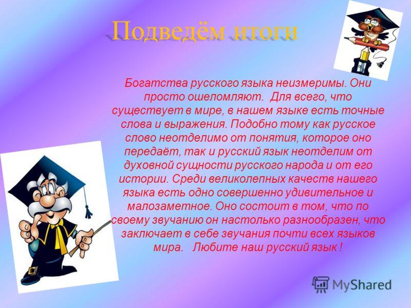 Богатства русского языка неизмеримы. Они просто ошеломляют. Для всего, что существует в мире, в нашем языке есть точные слова и выражения. Подобно тому как русское слово неотделимо от понятия, которое оно передаёт, так и русский язык неотделим от дух