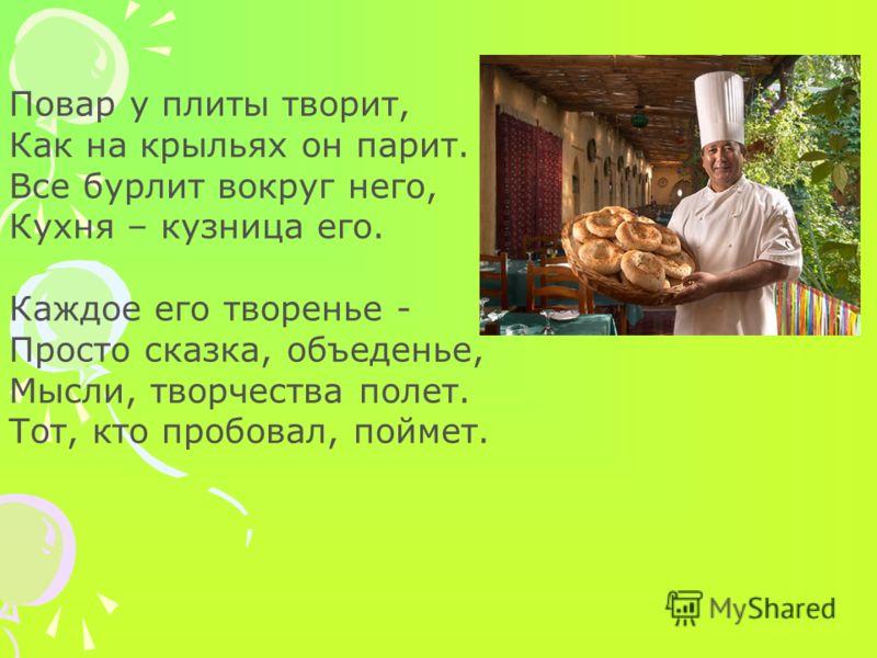 Повар у плиты творит, Как на крыльях он парит. Все бурлит вокруг него, Кухня – кузница его. Каждое его творенье - Просто сказка, объеденье, Мысли, творчества полет. Тот, кто пробовал, поймет.