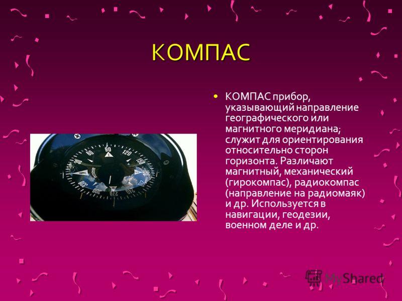КОМПАС КОМПАС прибор, указывающий направление географического или магнитного меридиана; служит для ориентирования относительно сторон горизонта. Различают магнитный, механический (гирокомпас), радиокомпас (направление на радиомаяк) и др. Используется