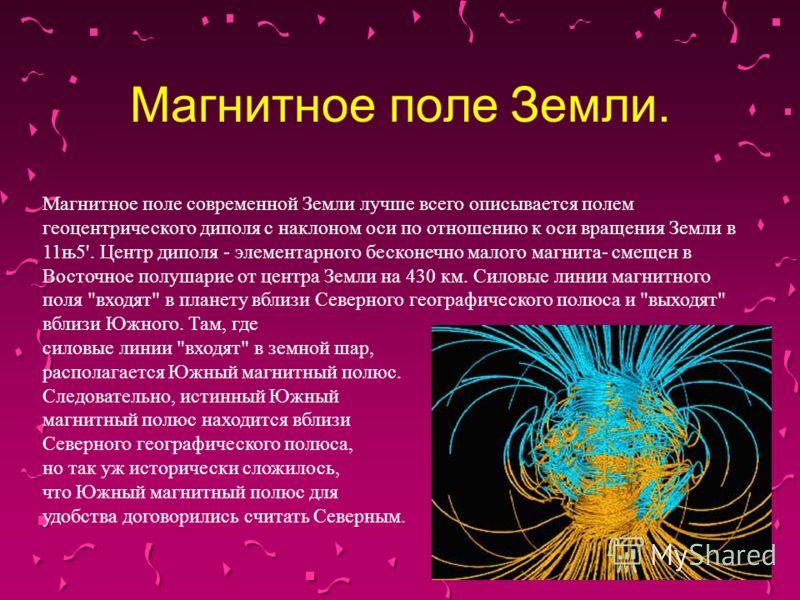 Магнитное поле Земли. Магнитное поле современной Земли лучше всего описывается полем геоцентрического диполя с наклоном оси по отношению к оси вращения Земли в 11њ5'. Центр диполя - элементарного бесконечно малого магнита- смещен в Восточное полушари