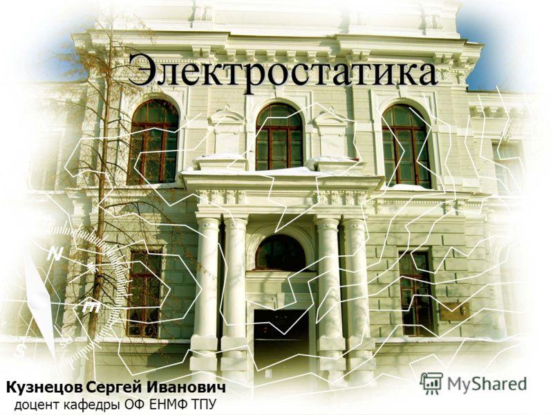 Кузнецов Сергей Иванович доцент кафедры ОФ ЕНМФ ТПУ Электростатика