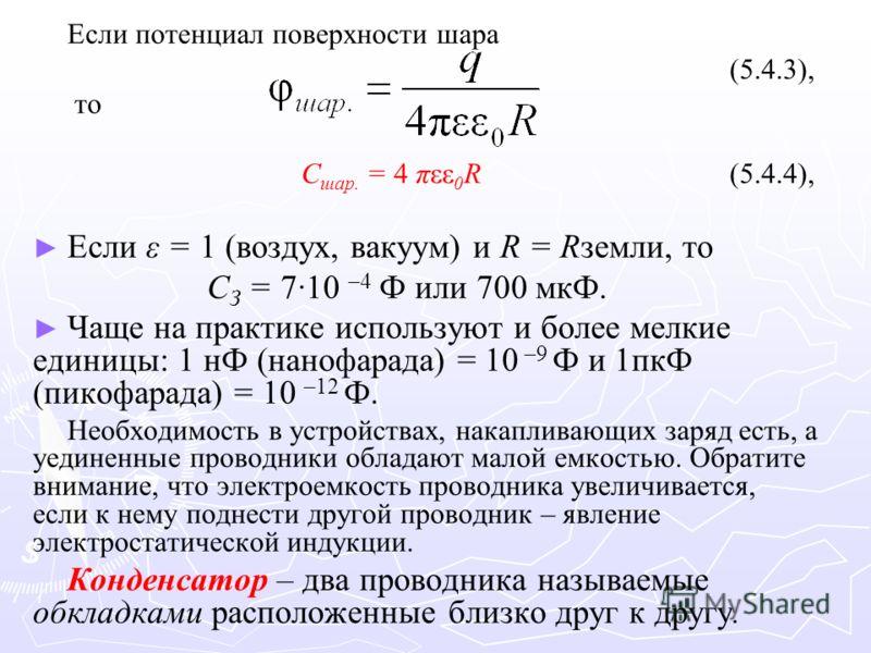 Если потенциал поверхности шара (5.4.3), то C шар. = 4 πεε 0 R (5.4.4), Если ε = 1 (воздух, вакуум) и R = Rземли, то C З = 7·10 –4 Ф или 700 мкФ. Чаще на практике используют и более мелкие единицы: 1 нФ (нанофарада) = 10 –9 Ф и 1пкФ (пикофарада) = 10