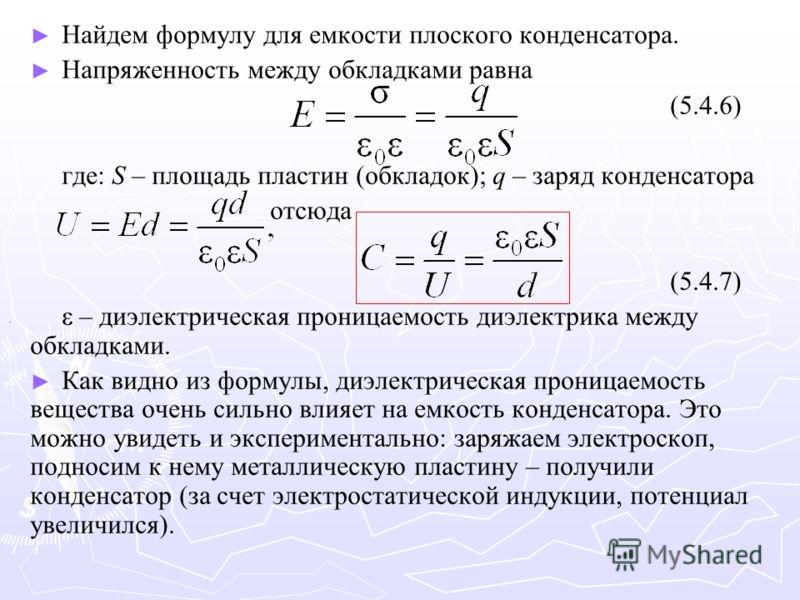 Найдем формулу для емкости плоского конденсатора. Напряженность между обкладками равна (5.4.6) где: S – площадь пластин (обкладок); q – заряд конденсатора отсюда (5.4.7) ε – диэлектрическая проницаемость диэлектрика между обкладками. Как видно из фор