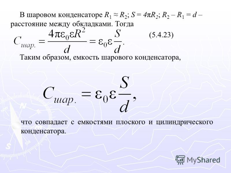 В шаровом конденсаторе R 1 R 2 ; S = 4πR 2 ; R 2 – R 1 = d – расстояние между обкладками. Тогда (5.4.23) Таким образом, емкость шарового конденсатора, что совпадает с емкостями плоского и цилиндрического конденсатора.