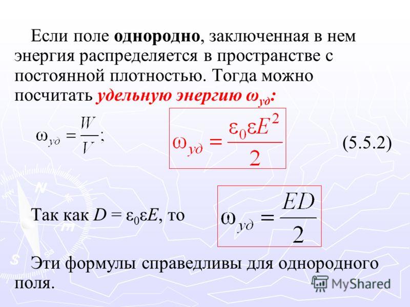 Если поле однородно, заключенная в нем энергия распределяется в пространстве с постоянной плотностью. Тогда можно посчитать удельную энергию ω уд : (5.5.2) Так как D = ε 0 εE, то Эти формулы справедливы для однородного поля.