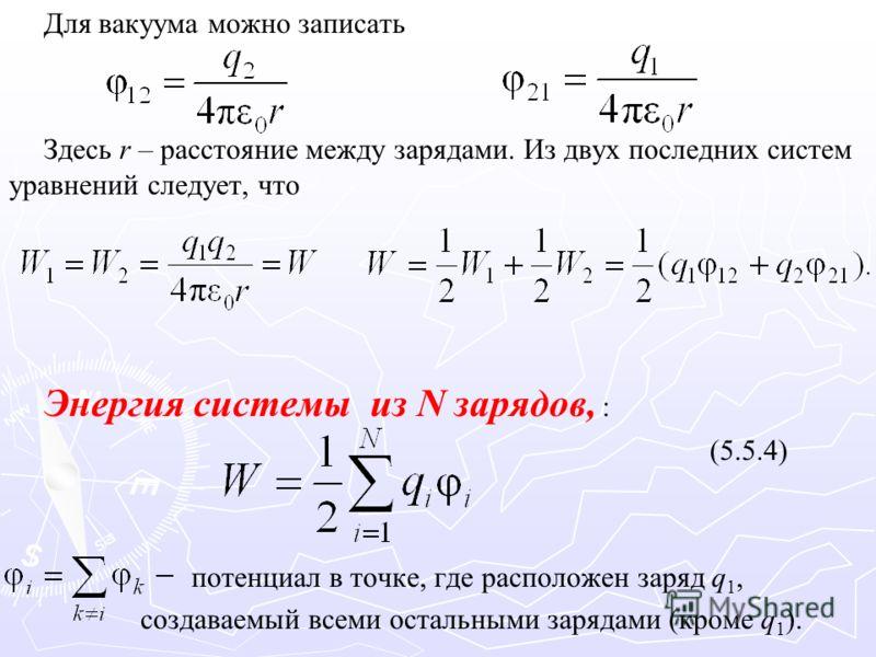 Для вакуума можно записать Здесь r – расстояние между зарядами. Из двух последних систем уравнений следует, что Энергия системы из N зарядов, : (5.5.4) потенциал в точке, где расположен заряд q 1, создаваемый всеми остальными зарядами (кроме q 1 ).
