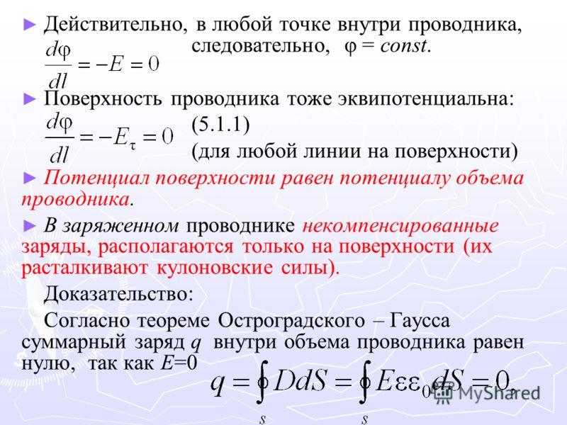 Действительно, в любой точке внутри проводника, следовательно, φ = const. Поверхность проводника тоже эквипотенциальна: (5.1.1) (для любой линии на поверхности) Потенциал поверхности равен потенциалу объема проводника. В заряженном проводнике некомпе