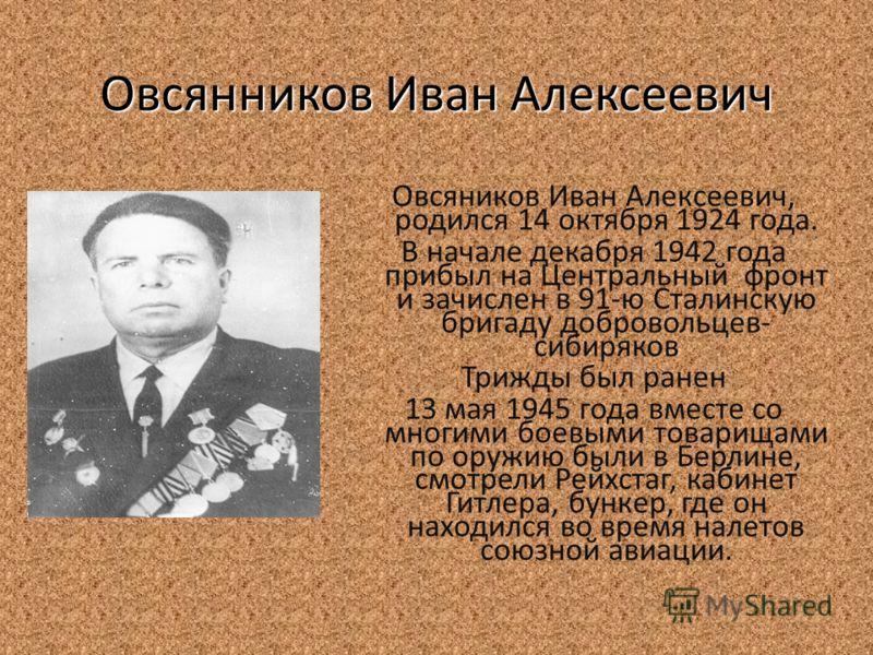 Овсянников Иван Алексеевич Овсяников Иван Алексеевич, родился 14 октября 1924 года. В начале декабря 1942 года прибыл на Центральный фронт и зачислен в 91-ю Сталинскую бригаду добровольцев- сибиряков Трижды был ранен 13 мая 1945 года вместе со многим