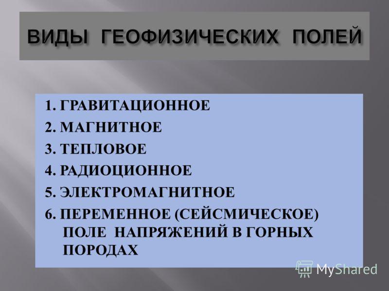 1. ГРАВИТАЦИОННОЕ 2. МАГНИТНОЕ 3. ТЕПЛОВОЕ 4. РАДИОЦИОННОЕ 5. ЭЛЕКТРОМАГНИТНОЕ 6. ПЕРЕМЕННОЕ ( СЕЙСМИЧЕСКОЕ ) ПОЛЕ НАПРЯЖЕНИЙ В ГОРНЫХ ПОРОДАХ