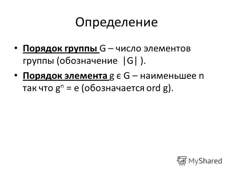 Определение Порядок группы G – число элементов группы (обозначение |G| ). Порядок элемента g є G – наименьшее n так что g n = e (обозначается ord g).