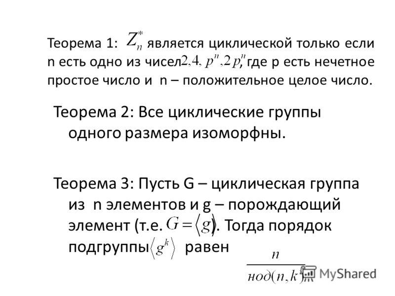 Теорема 1: является циклической только если n есть одно из чисел, где p есть нечетное простое число и n – положительное целое число. Теорема 2: Все циклические группы одного размера изоморфны. Теорема 3: Пусть G – циклическая группа из n элементов и