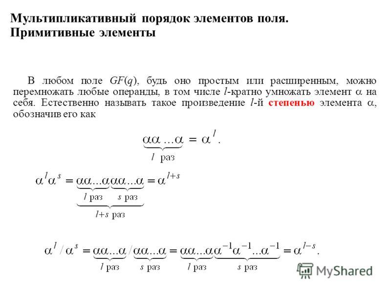 Мультипликативный порядок элементов поля. Примитивные элементы В любом поле GF(q), будь оно простым или расширенным, можно перемножать любые операнды, в том числе l-кратно умножать элемент на себя. Естественно называть такое произведение l-й степенью