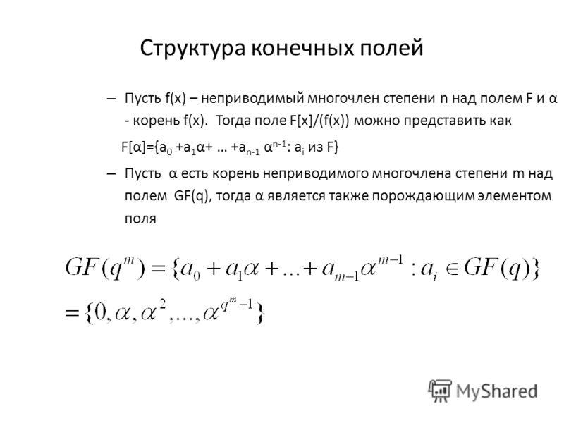 Структура конечных полей – Пусть f(x) – неприводимый многочлен степени n над полем F и α - корень f(x). Тогда поле F[x]/(f(x)) можно представить как F[α]={a 0 +a 1 α+ … +a n-1 α n-1 : a i из F} – Пусть α есть корень неприводимого многочлена степени m