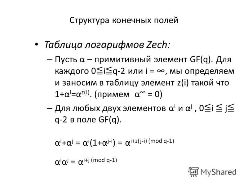 Структура конечных полей Таблица логарифмов Zech: – Пусть α – примитивный элемент GF(q). Для каждого 0 i q-2 или i =, мы определяем и заносим в таблицу элемент z(i) такой что 1+α i =α z(i). (примем α = 0) – Для любых двух элементов α i и α j, 0 i j q