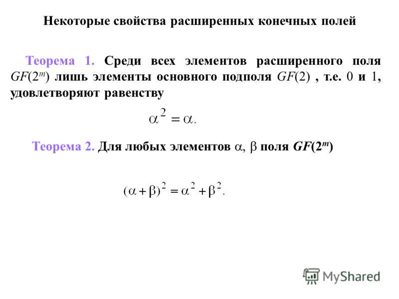 Некоторые свойства расширенных конечных полей Теорема 1. Среди всех элементов расширенного поля GF(2 m ) лишь элементы основного подполя GF(2), т.е. 0 и 1, удовлетворяют равенству Теорема 2. Для любых элементов, поля GF(2 m )