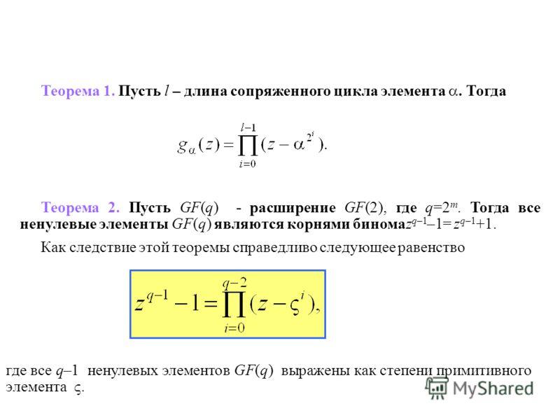 где все q–1 ненулевых элементов GF(q) выражены как степени примитивного элемента. Теорема 1. Пусть l – длина сопряженного цикла элемента. Тогда Теорема 2. Пусть GF(q) - расширение GF(2), где q=2 m. Тогда все ненулевые элементы GF(q) являются корнями