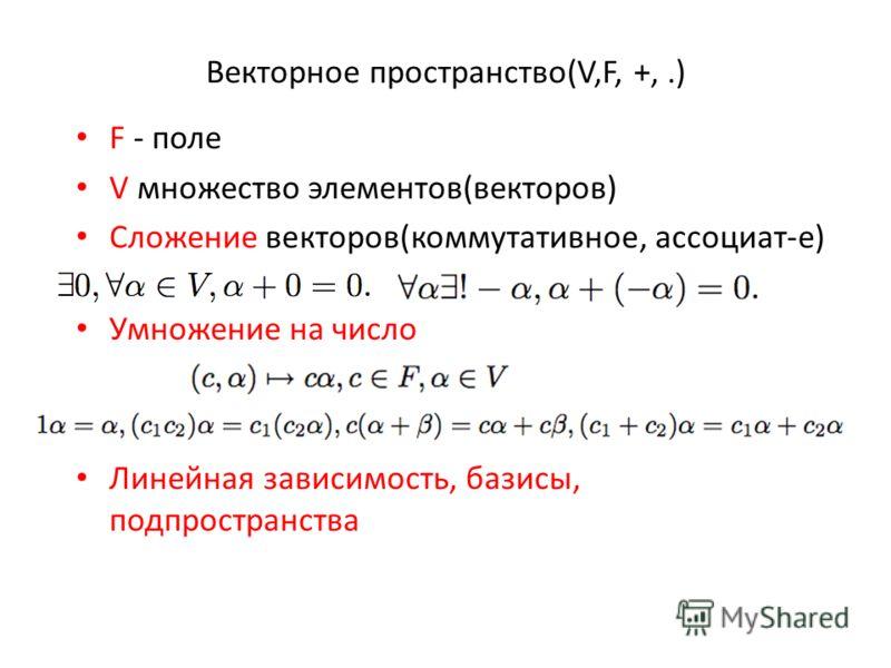Векторное пространство(V,F, +,.) F - поле V множество элементов(векторов) Сложение векторов(коммутативное, ассоциат-е) Умножение на число Линейная зависимость, базисы, подпространства