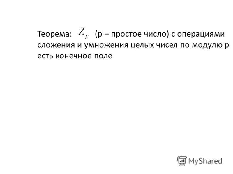 Теорема: (p – простое число) с операциями сложения и умножения целых чисел по модулю p есть конечное поле