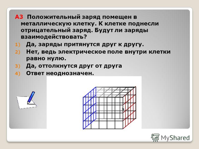 А3 Положительный заряд помещен в металлическую клетку. К клетке поднесли отрицательный заряд. Будут ли заряды взаимодействовать? 1) Да, заряды притянутся друг к другу. 2) Нет, ведь электрическое поле внутри клетки равно нулю. 3) Да, оттолкнутся друг