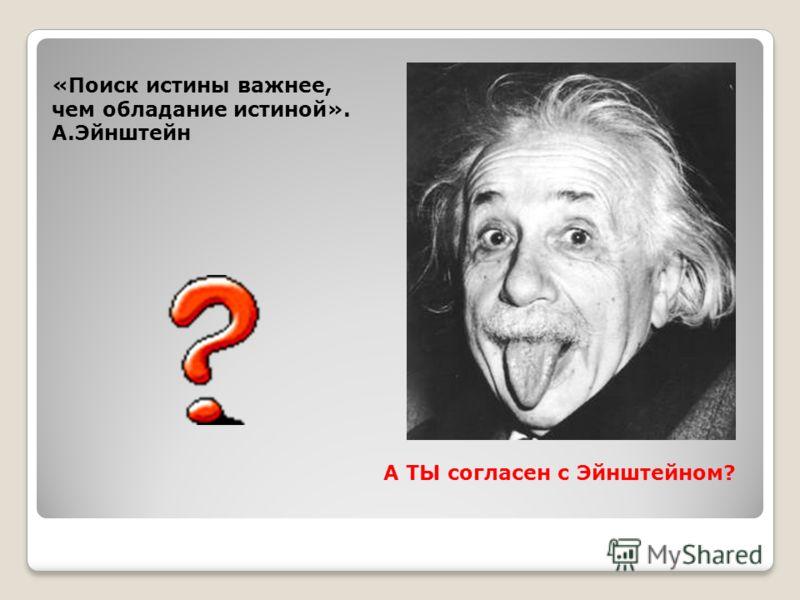 «Поиск истины важнее, чем обладание истиной». А.Эйнштейн А ТЫ согласен с Эйнштейном?
