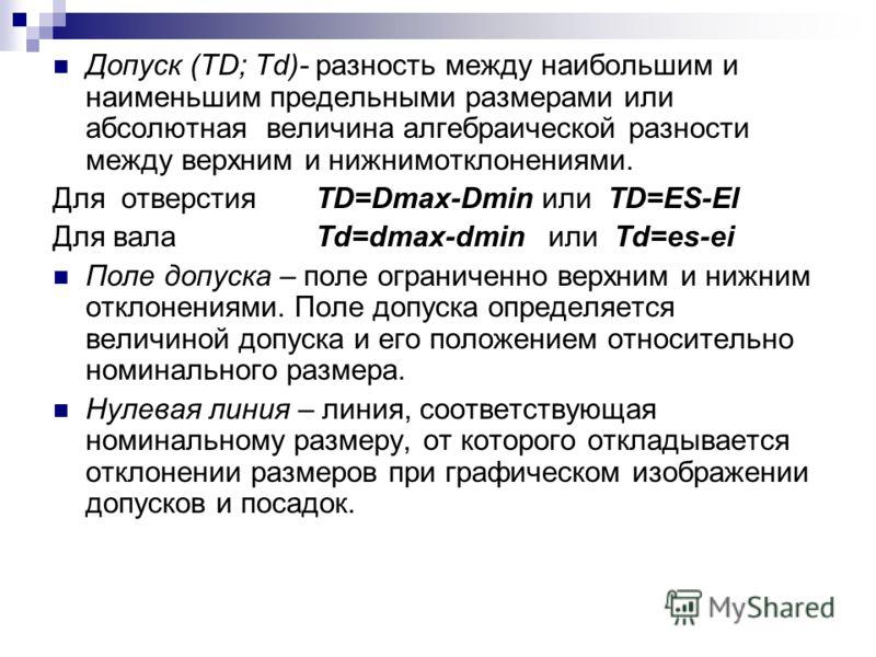 Допуск (TD; Td)- разность между наибольшим и наименьшим предельными размерами или абсолютная величина алгебраической разности между верхним и нижнимотклонениями. Для отверстия TD=Dmax-Dmin или TD=ES-EI Для вала Td=dmax-dmin или Td=es-ei Поле допуска