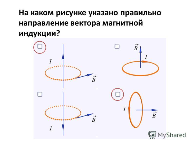 На каком рисунке указано правильно направление вектора магнитной индукции?