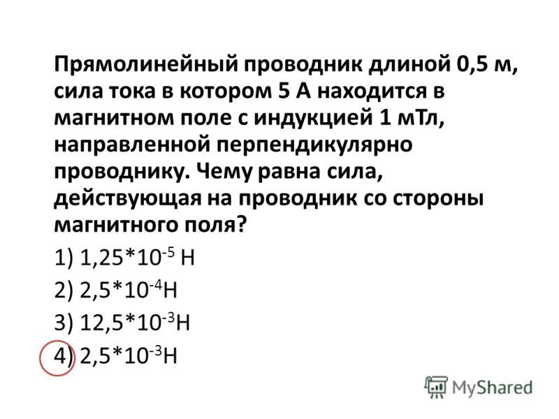 Прямолинейный проводник длиной 0,5 м, сила тока в котором 5 А находится в магнитном поле с индукцией 1 мТл, направленной перпендикулярно проводнику. Чему равна сила, действующая на проводник со стороны магнитного поля? 1) 1,25*10 -5 Н 2) 2,5*10 -4 Н