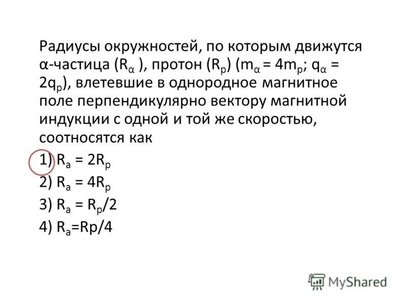 Радиусы окружностей, по которым движутся α-частица (R α ), протон (R р ) (m α = 4m p ; q α = 2q p ), влетевшие в однородное магнитное поле перпендикулярно вектору магнитной индукции с одной и той же скоростью, соотносятся как 1) R a = 2R p 2) R a = 4