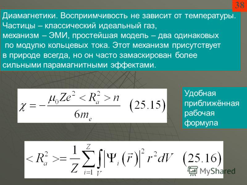Диамагнетики. Восприимчивость не зависит от температуры. Частицы – классический идеальный газ, механизм – ЭМИ, простейшая модель – два одинаковых по модулю кольцевых тока. Этот механизм присутствует в природе всегда, но он часто замаскирован более си