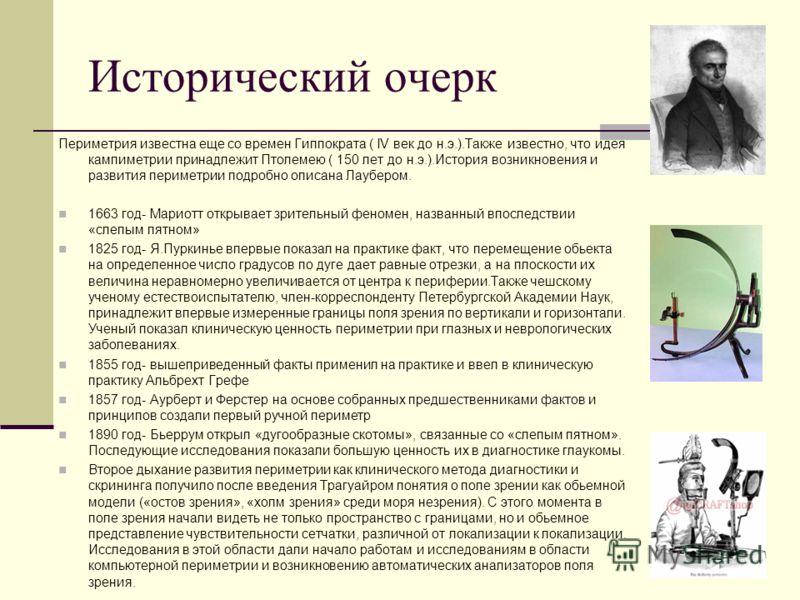 Исторический очерк Периметрия известна еще со времен Гиппократа ( IV век до н.э.).Также известно, что идея кампиметрии принадлежит Птолемею ( 150 лет до н.э.).История возникновения и развития периметрии подробно описана Лаубером. 1663 год- Мариотт от