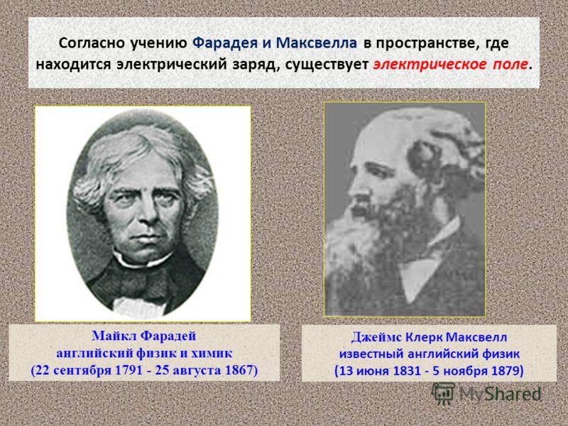 Согласно учению Фарадея и Максвелла в пространстве, где находится электрический заряд, существует электрическое поле. Майкл Фарадей английский физик и химик (22 сентября 1791 - 25 августа 1867) Джеймс Клерк Максвелл известный английский физик (13 июн