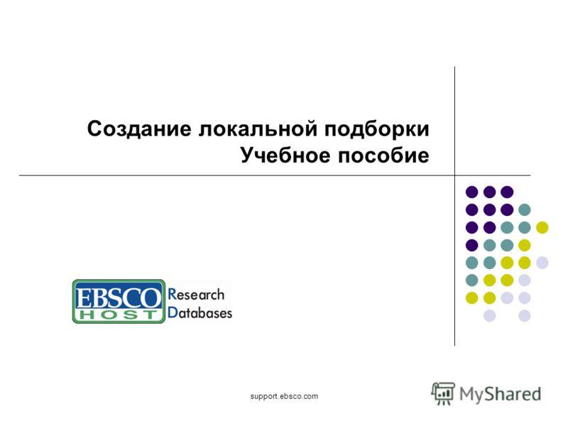 support.ebsco.com Создание локальной подборки Учебное пособие