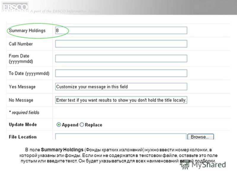 В поле Summary Holdings (Фонды кратких изложений) нужно ввести номер колонки, в которой указаны эти фонды. Если они не содержатся в текстовом файле, оставьте это поле пустым или введите текст. Он будет указываться для всех наименований вашей подборки