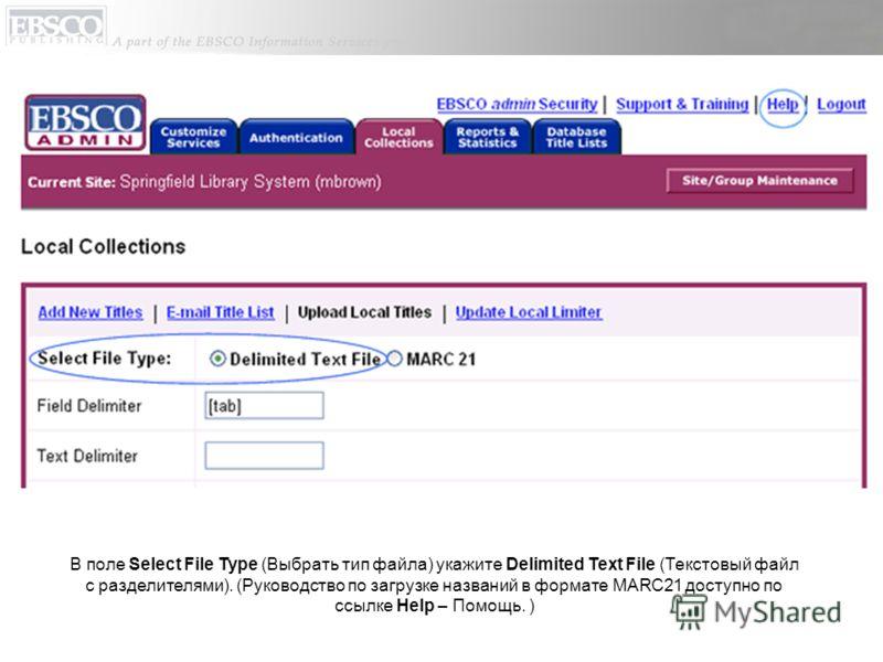 В поле Select File Type (Выбрать тип файла) укажите Delimited Text File (Текстовый файл с разделителями). (Руководство по загрузке названий в формате MARC21 доступно по ссылке Help – Помощь. )