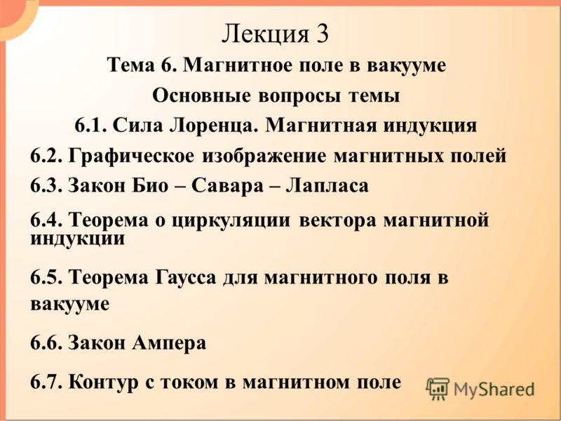 Лекция 3 Тема 6. Магнитное поле в вакууме Основные вопросы темы 6.1. Сила Лоренца. Магнитная индукция 6.2. Графическое изображение магнитных полей 6.3. Закон Био – Савара – Лапласа 6.4. Теорема о циркуляции вектора магнитной индукции 6.5. Теорема Гау