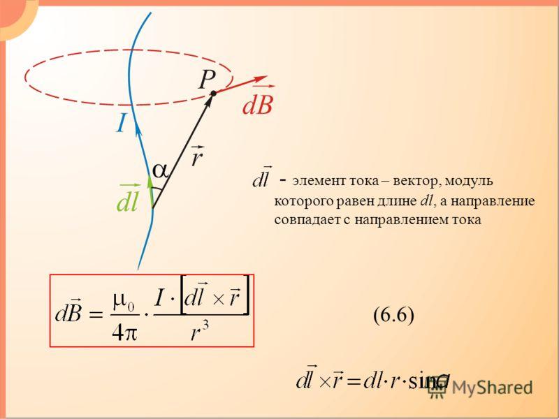 (6.6) - элемент тока – вектор, модуль которого равен длине dl, а направление совпадает с направлением тока