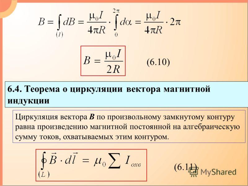 (6.10) 6.4. Теорема о циркуляции вектора магнитной индукции (6.11) Циркуляция вектора В по произвольному замкнутому контуру равна произведению магнитной постоянной на алгебраическую сумму токов, охватываемых этим контуром.