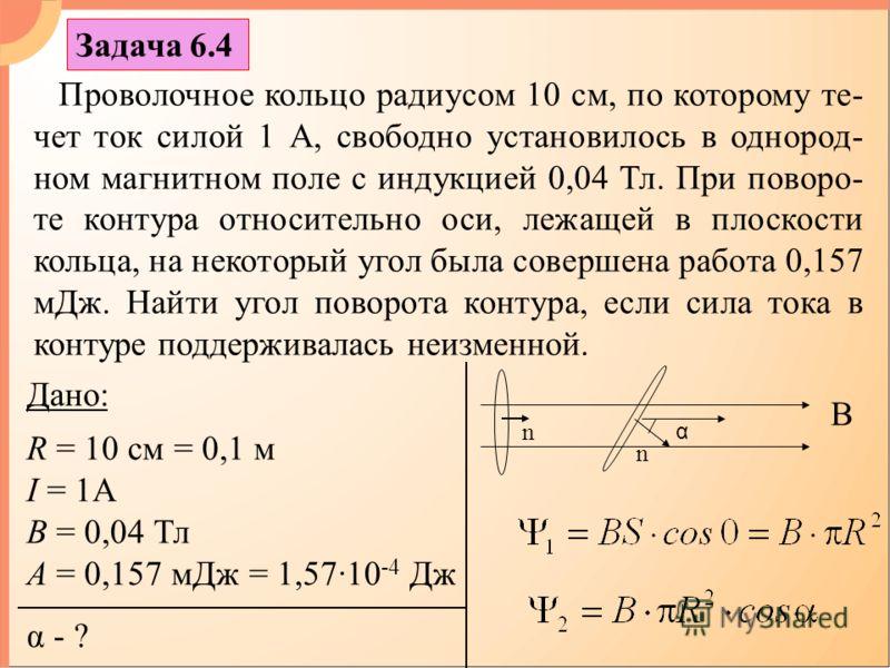 Задача 6.4 Проволочное кольцо радиусом 10 см, по которому те- чет ток силой 1 А, свободно установилось в однород- ном магнитном поле с индукцией 0,04 Тл. При поворо- те контура относительно оси, лежащей в плоскости кольца, на некоторый угол была сове