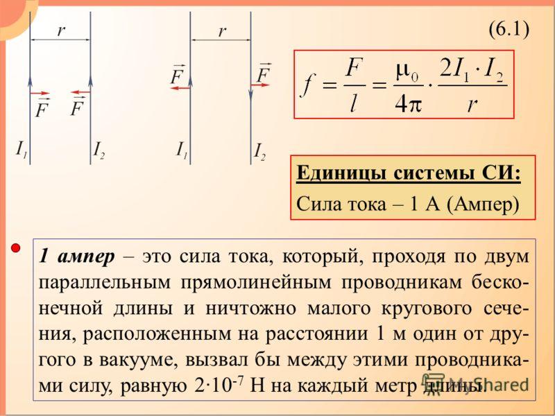 (6.1) 1 ампер – это сила тока, который, проходя по двум параллельным прямолинейным проводникам беско- нечной длины и ничтожно малого кругового сече- ния, расположенным на расстоянии 1 м один от дру- гого в вакууме, вызвал бы между этими проводника- м